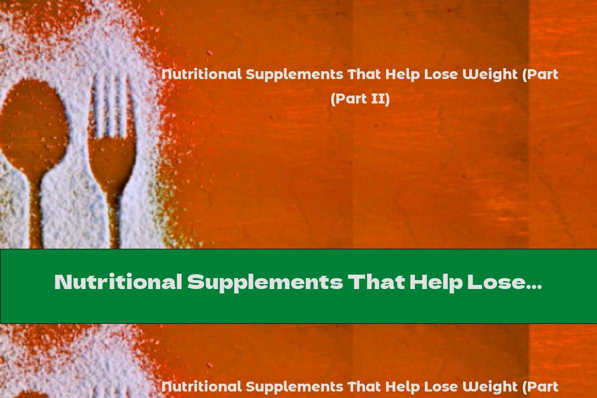 Nutritional Supplements That Help Lose Weight (Part II)