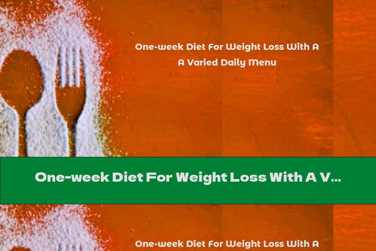 One-week Diet For Weight Loss With A Varied Daily Menu