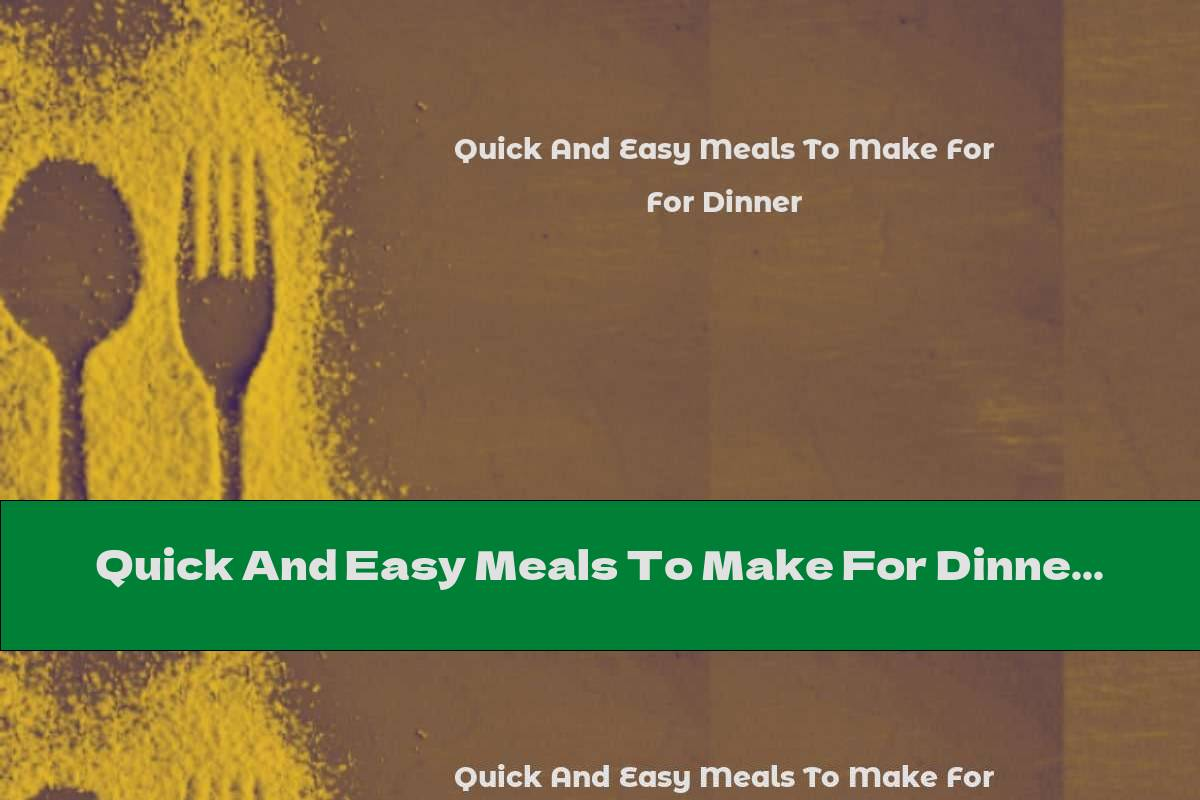 Quick And Easy Meals To Make For Dinner