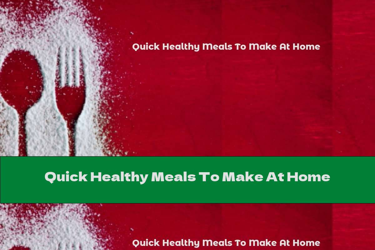 Quick Healthy Meals To Make At Home