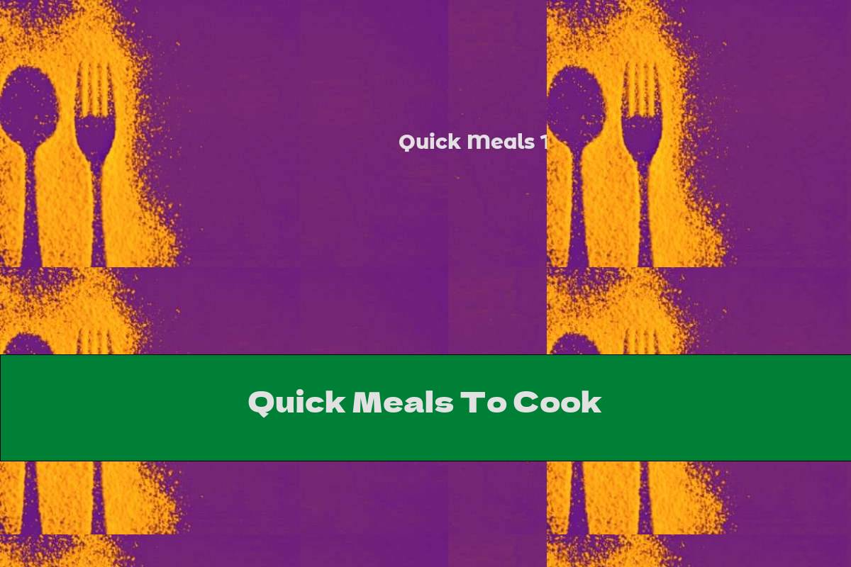 Quick Meals To Cook