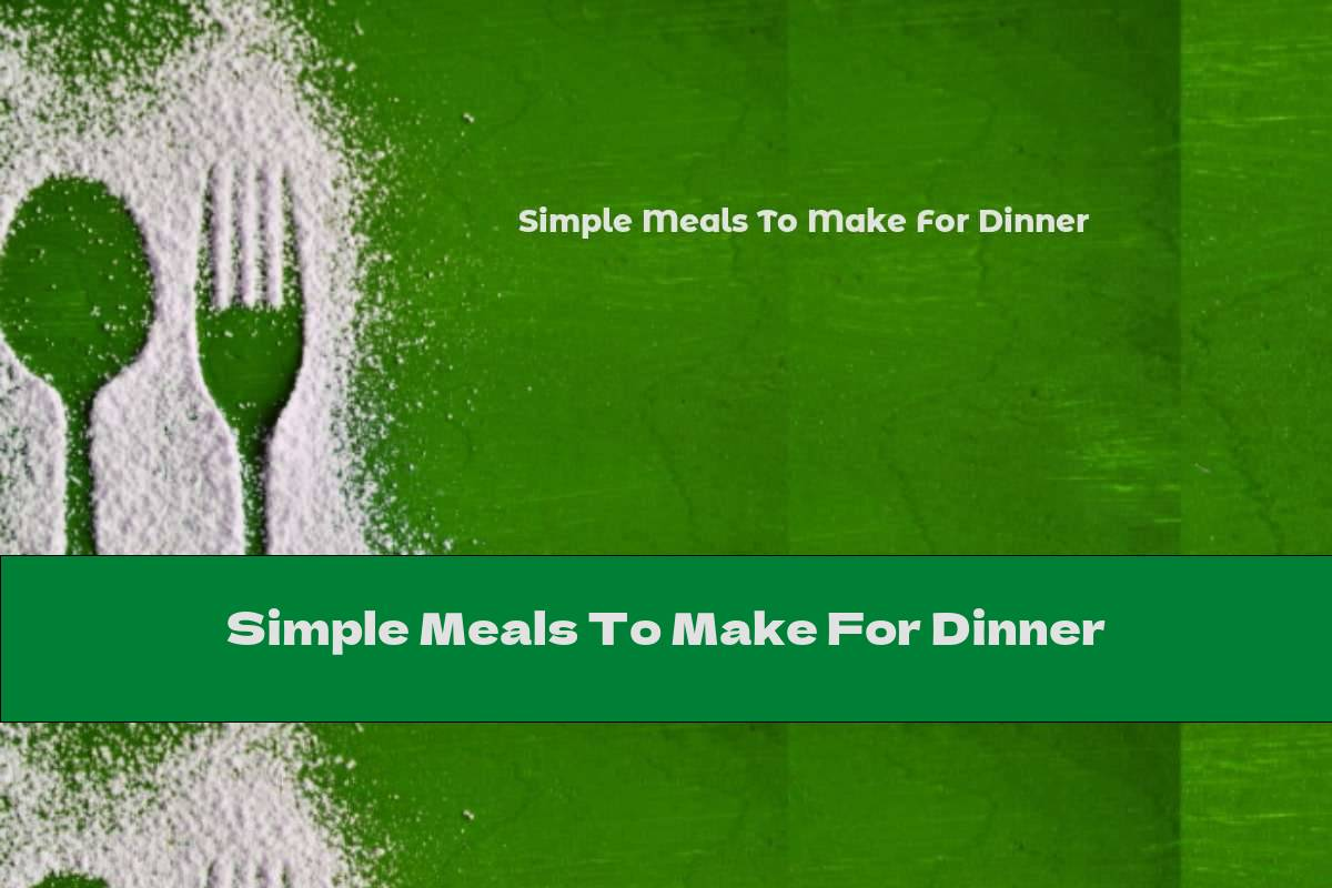 Simple Meals To Make For Dinner