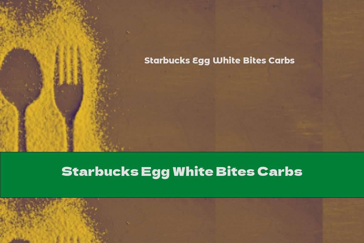Starbucks Egg White Bites Carbs