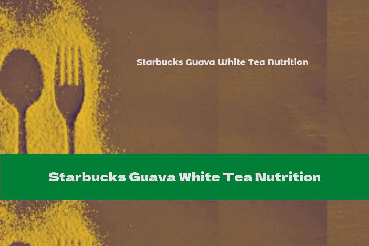 Starbucks Guava White Tea Nutrition