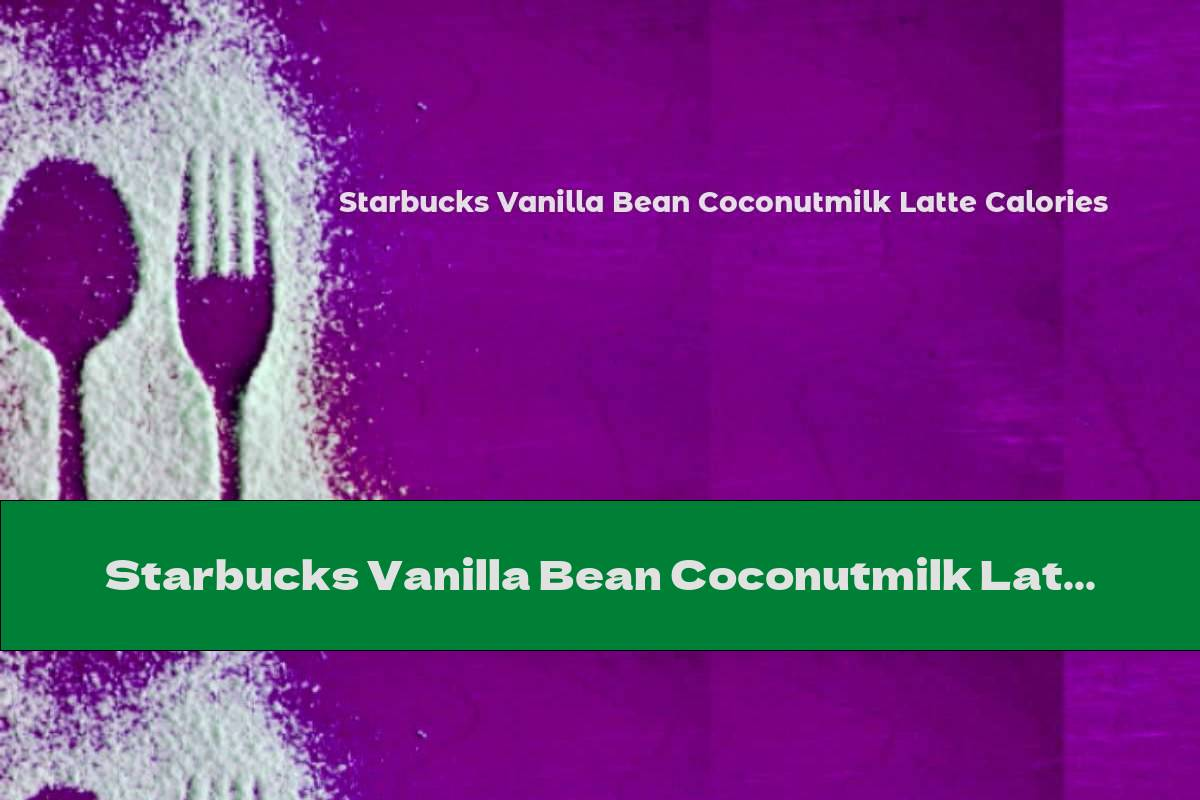 Starbucks Vanilla Bean Coconutmilk Latte Calories
