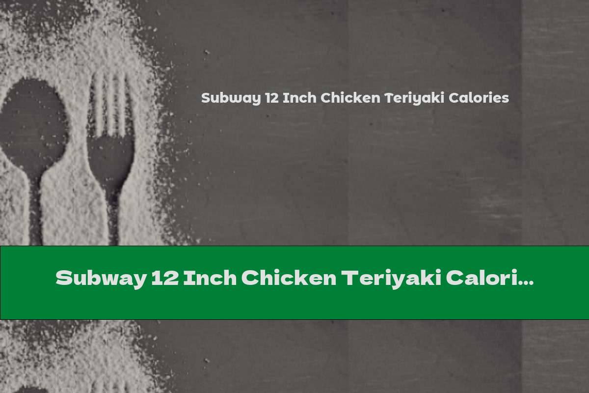 Subway 12 Inch Chicken Teriyaki Calories