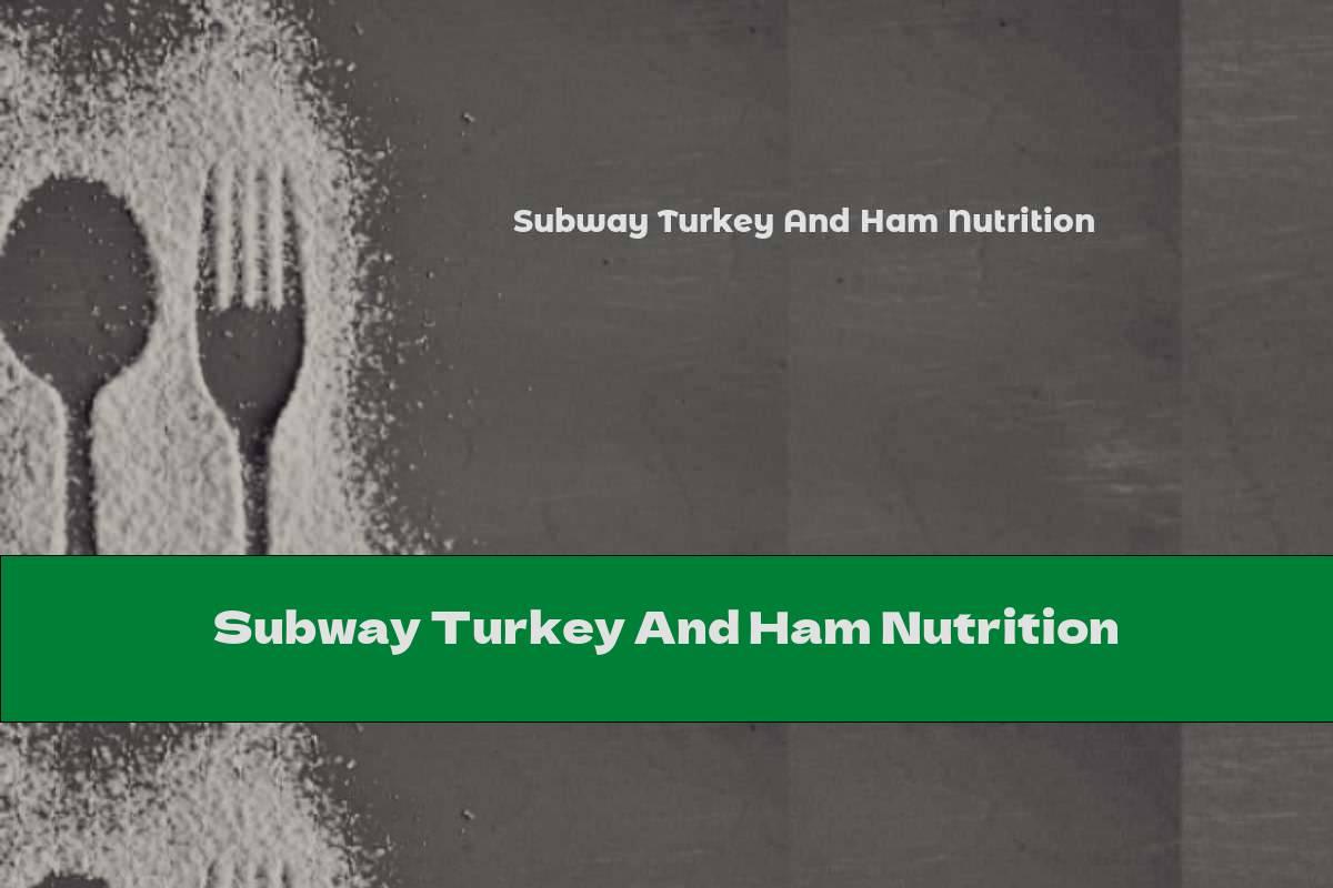 Subway Turkey And Ham Nutrition