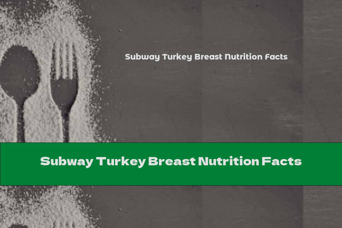 Subway Turkey Breast Nutrition Facts