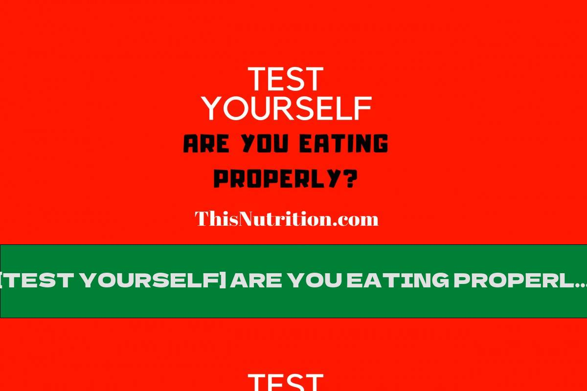 [TEST YOURSELF] ARE YOU EATING PROPERLY?