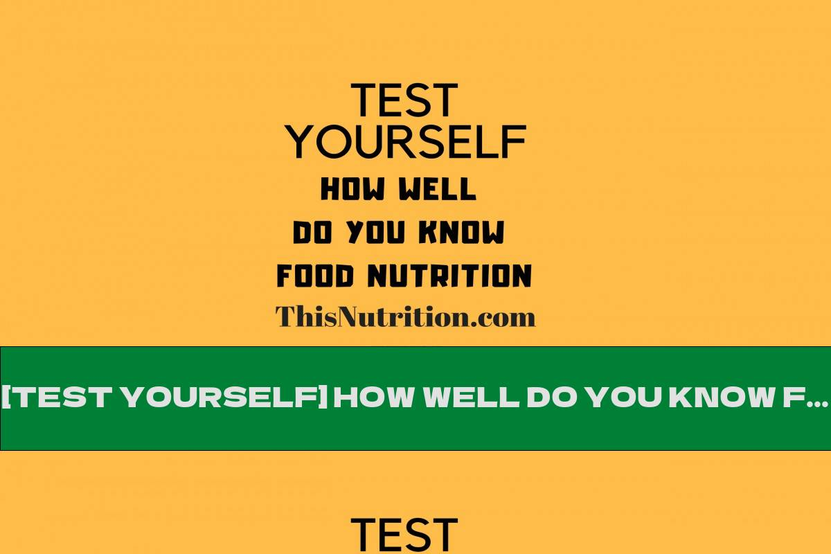 [TEST YOURSELF] HOW WELL DO YOU KNOW FOOD NUTRITION?