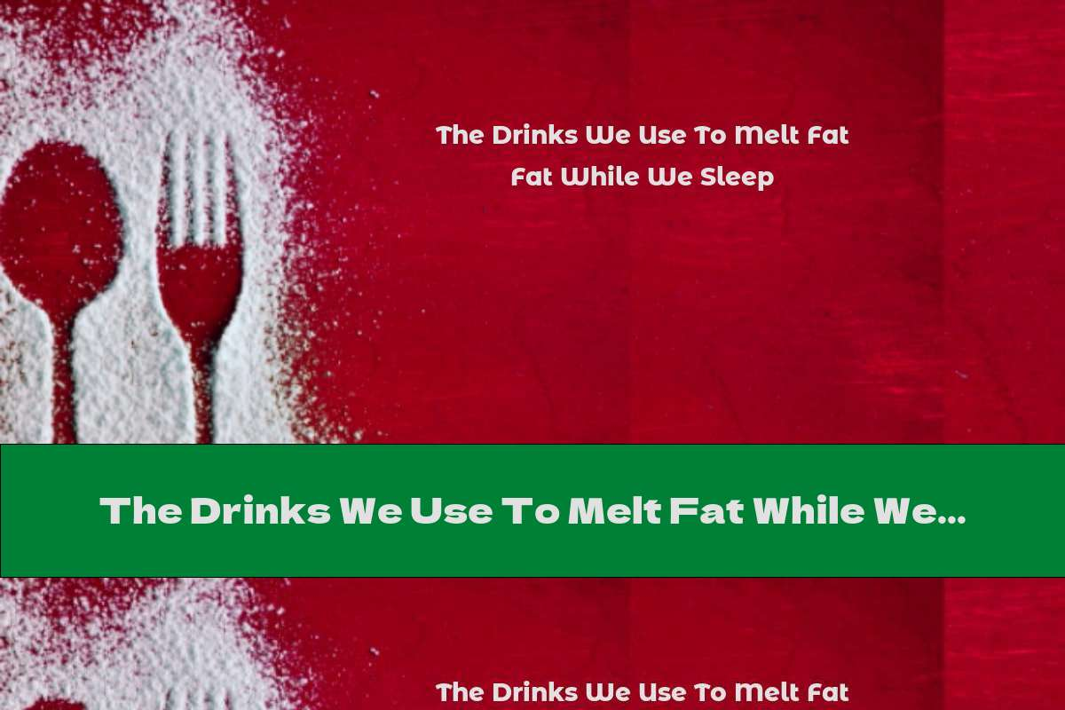 The Drinks We Use To Melt Fat While We Sleep