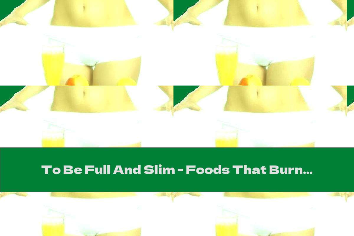 To Be Full And Slim - Foods That Burn Fat