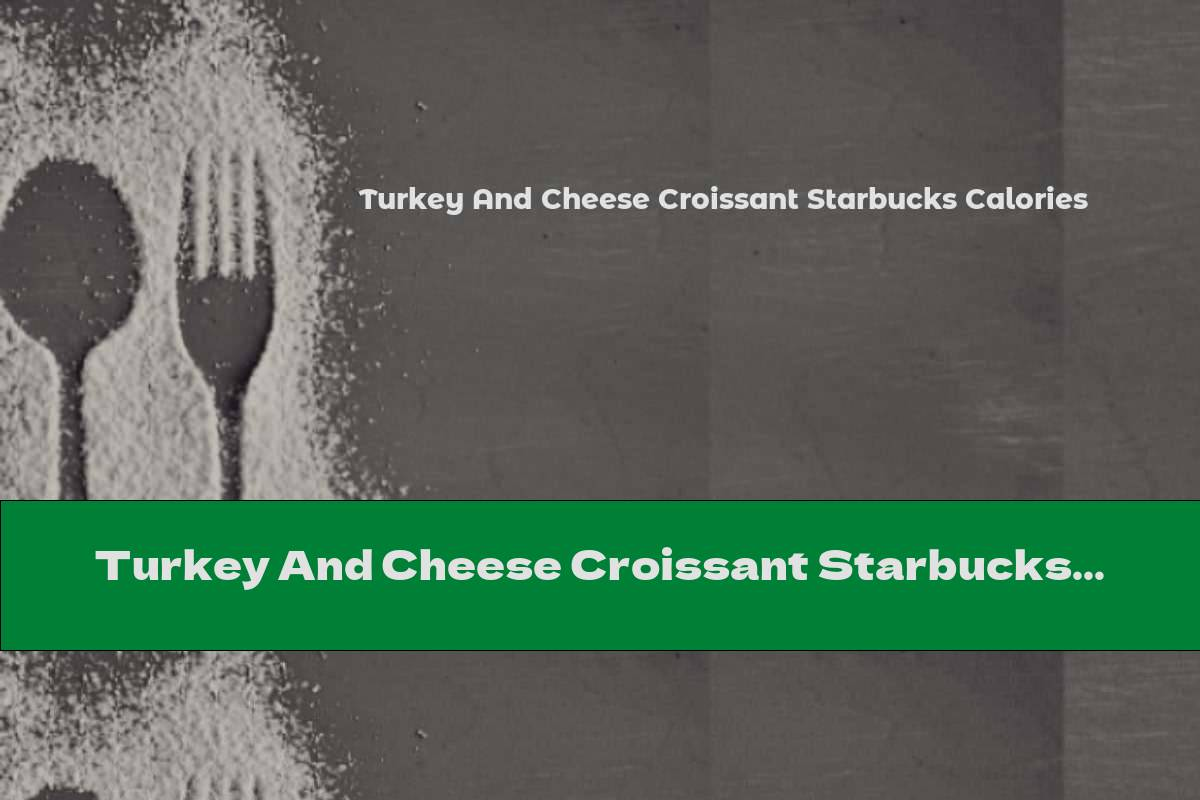 Turkey And Cheese Croissant Starbucks Calories