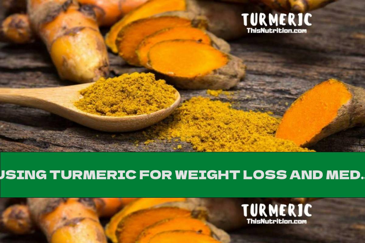 USING TURMERIC FOR WEIGHT LOSS AND MEDICATION