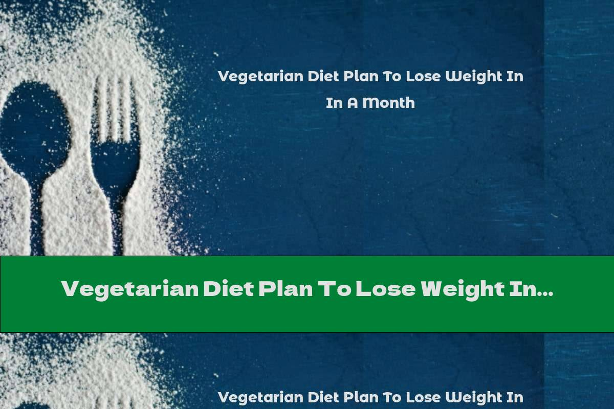 Vegetarian Diet Plan To Lose Weight In A Month