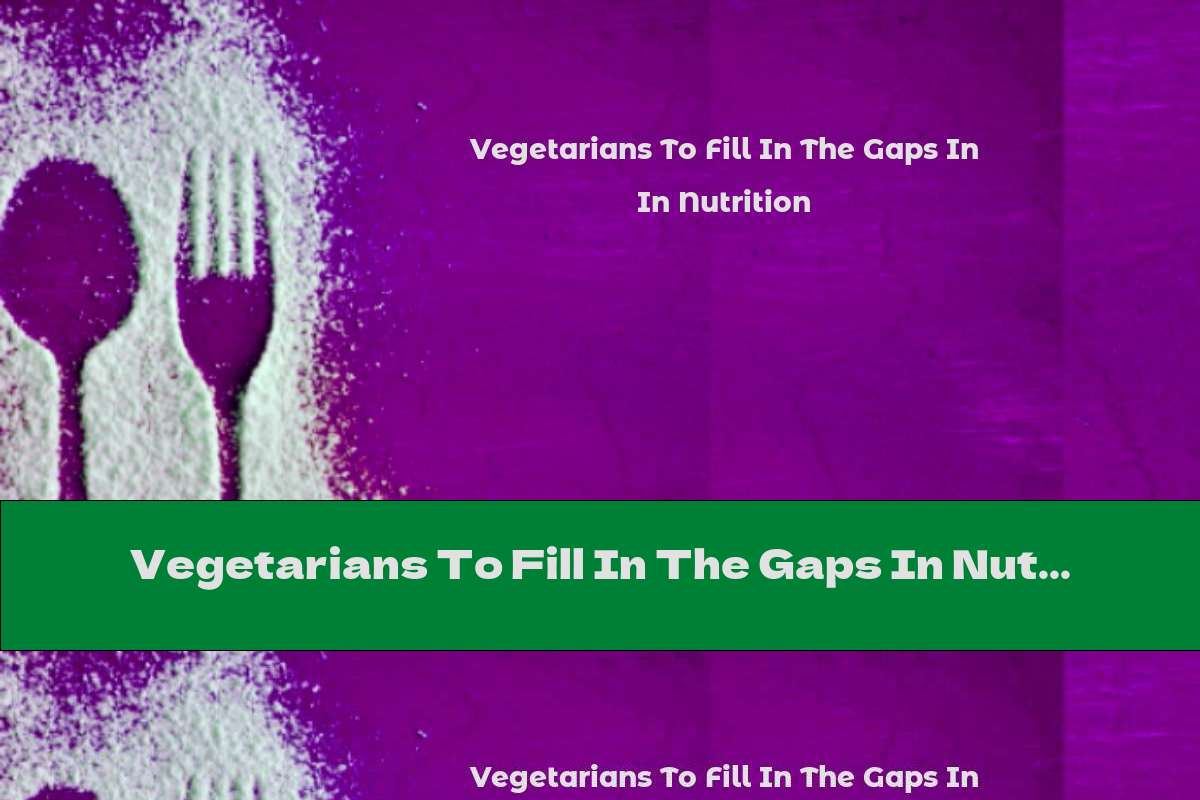 Vegetarians To Fill In The Gaps In Nutrition