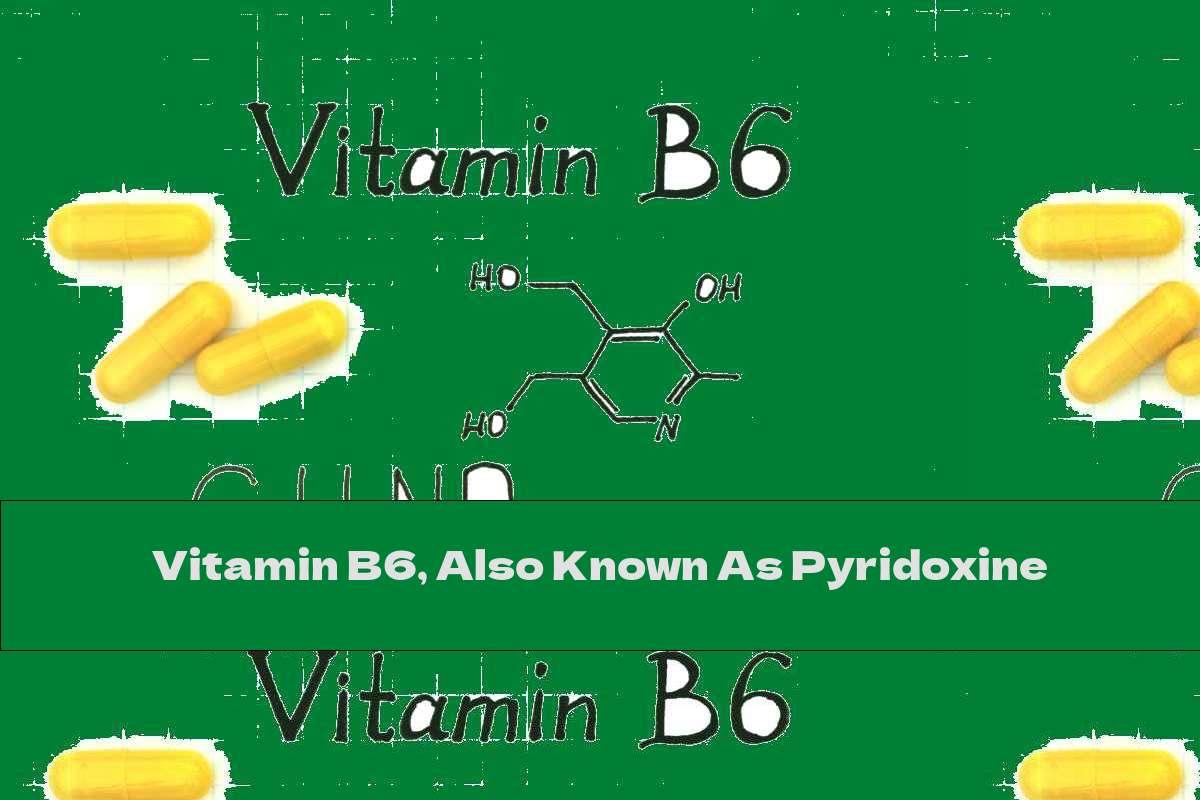 Vitamin B6, Also Known As Pyridoxine