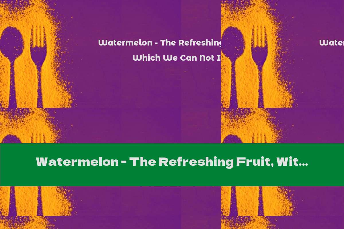 Watermelon - The Refreshing Fruit, Without Which We Can Not In The Summer