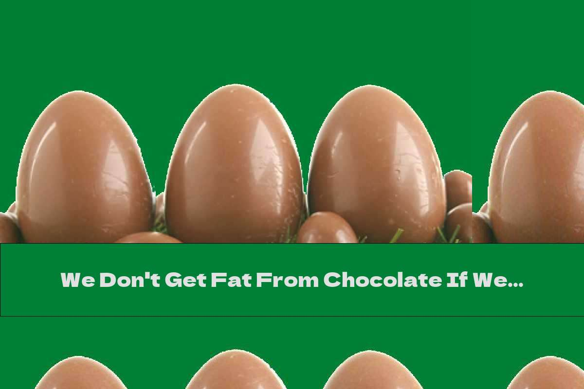 We Don't Get Fat From Chocolate If We Live A Healthy Life