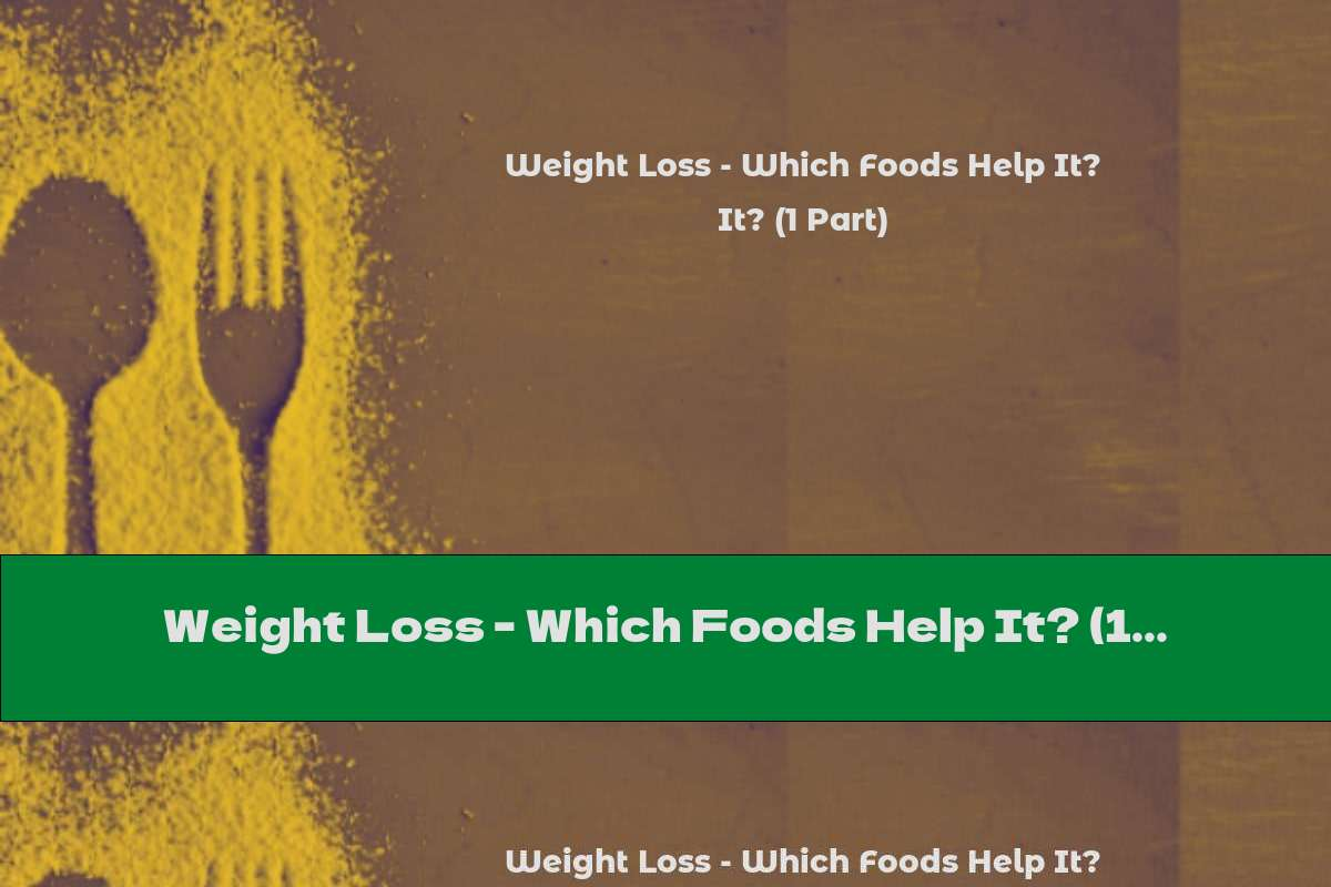 Weight Loss - Which Foods Help It? (1 Part)
