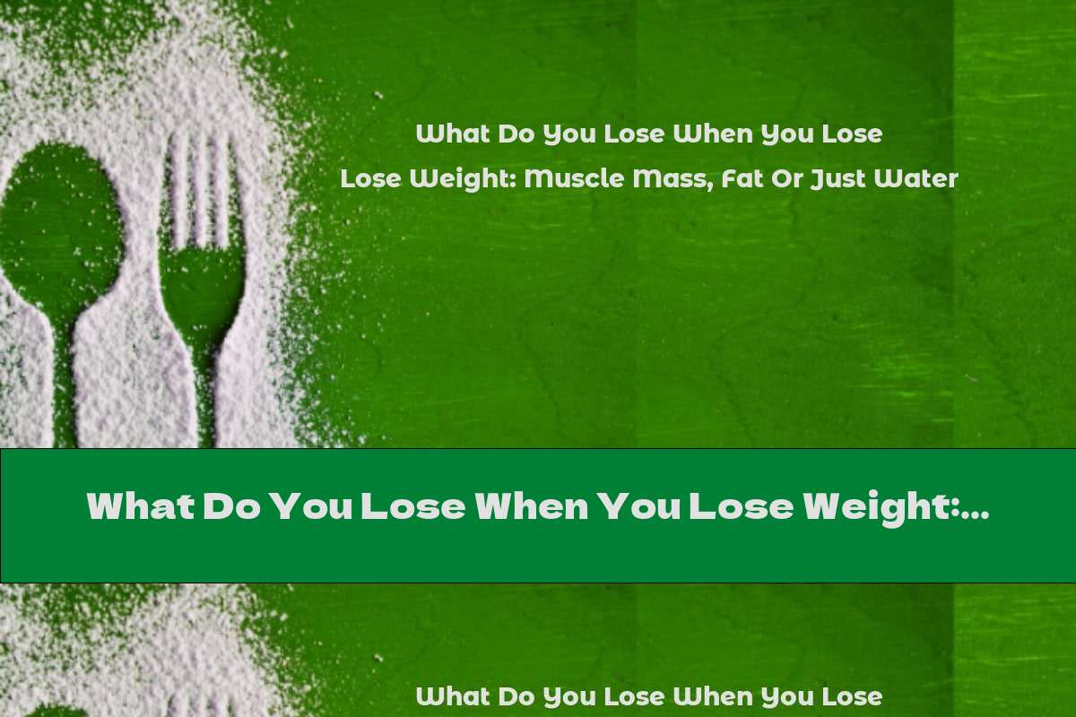 What Do You Lose When You Lose Weight: Muscle Mass, Fat Or Just Water