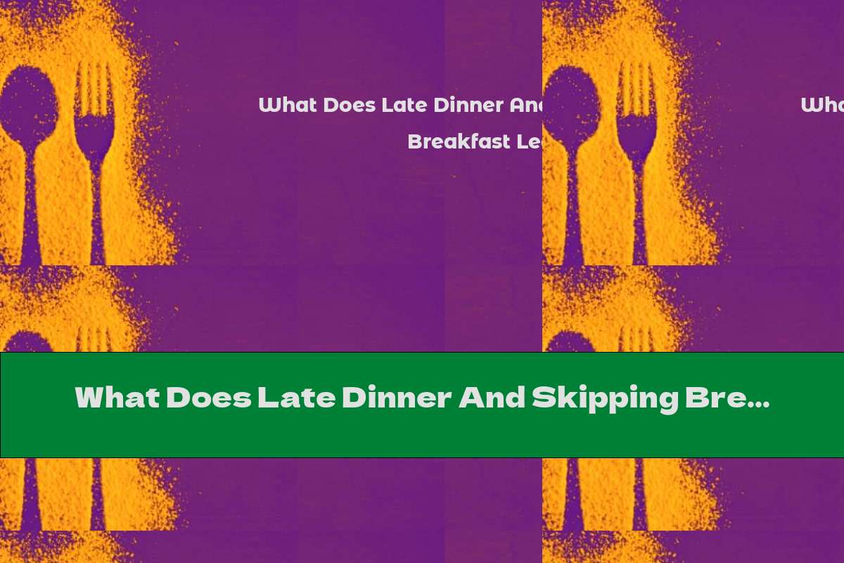 What Does Late Dinner And Skipping Breakfast Lead To?