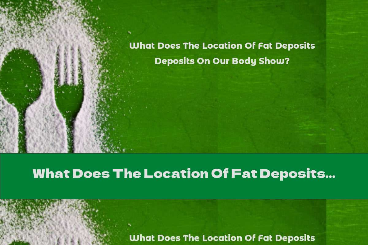 What Does The Location Of Fat Deposits On Our Body Show?
