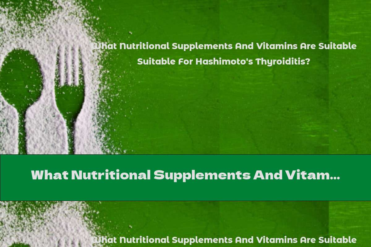 What Nutritional Supplements And Vitamins Are Suitable For Hashimoto's Thyroiditis?