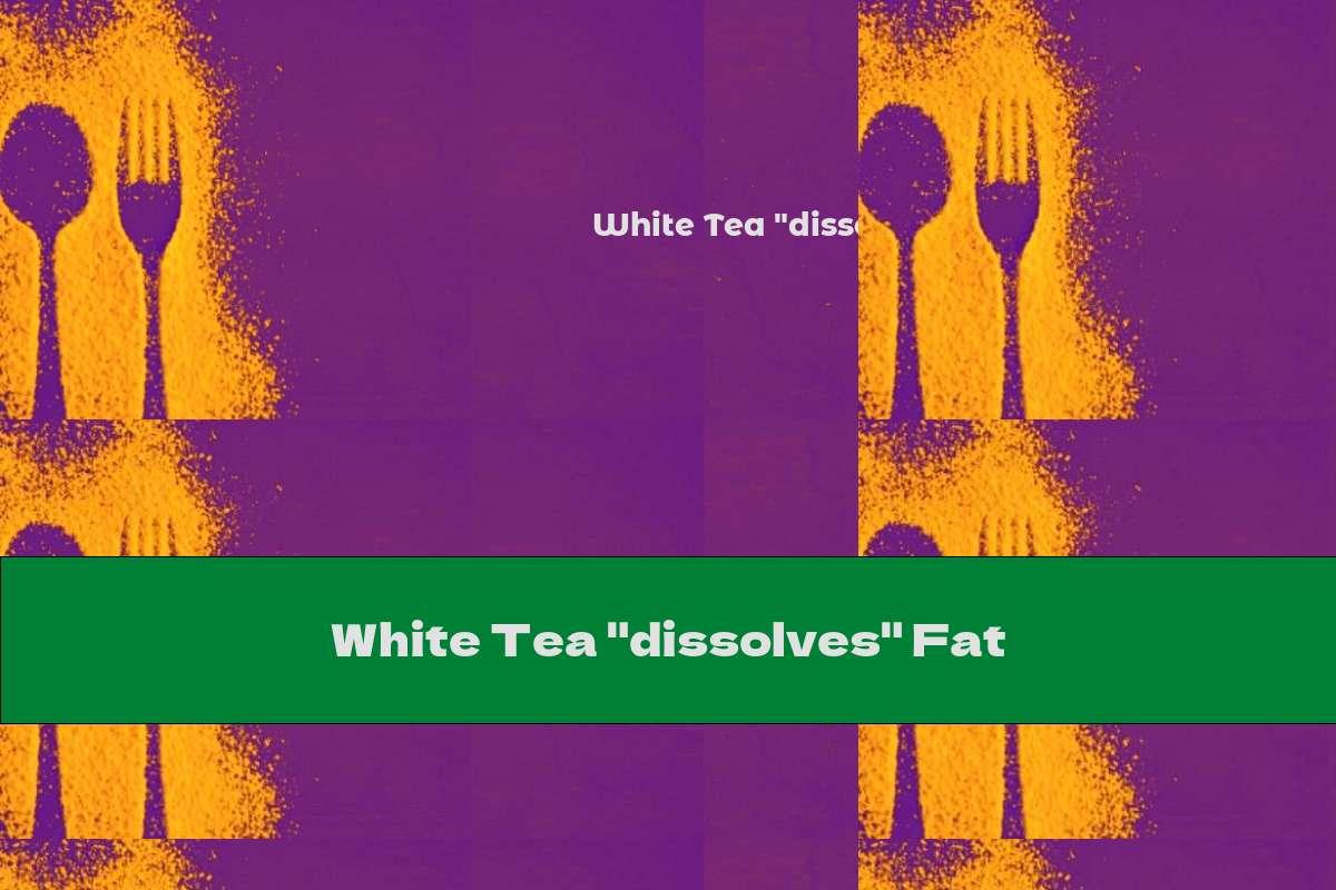 "White Tea ""dissolves"" Fat"