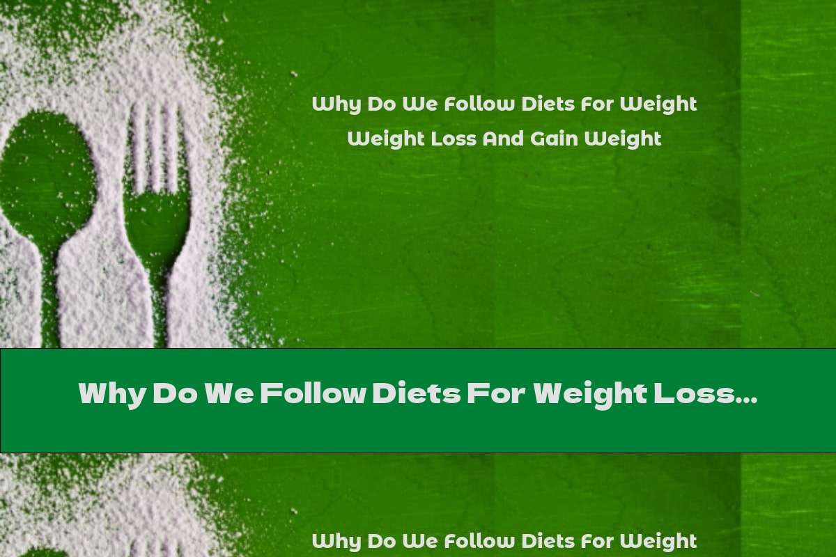 Why Do We Follow Diets For Weight Loss And Gain Weight