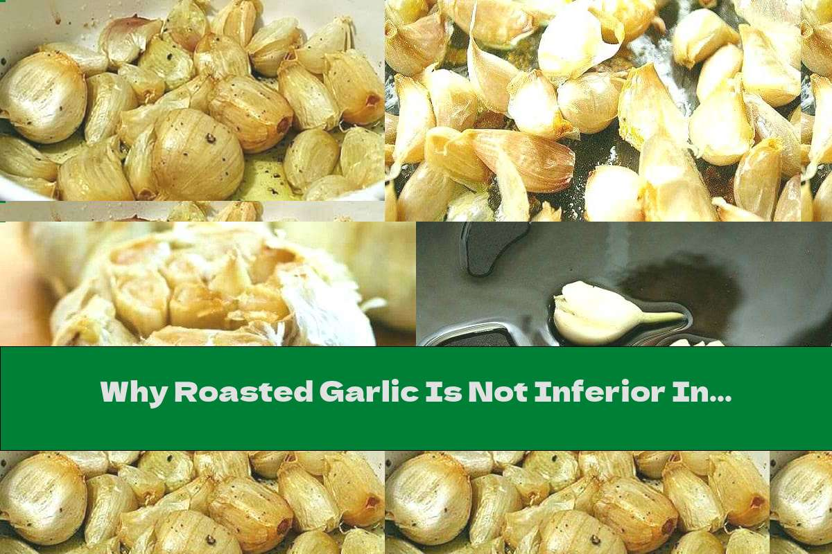 Why Roasted Garlic Is Not Inferior In Healing Properties To Fresh
