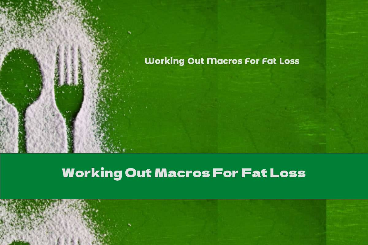 Working Out Macros For Fat Loss